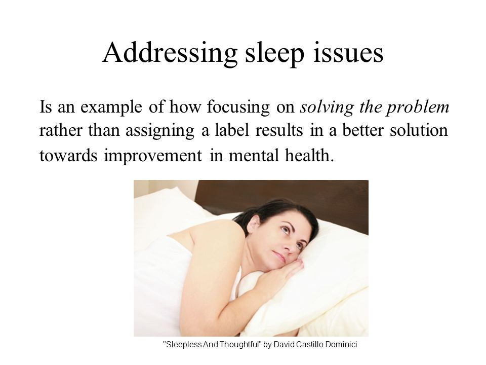Addressing sleep issues Is an example of how focusing on solving the problem rather than assigning a label results in a better solution towards improv
