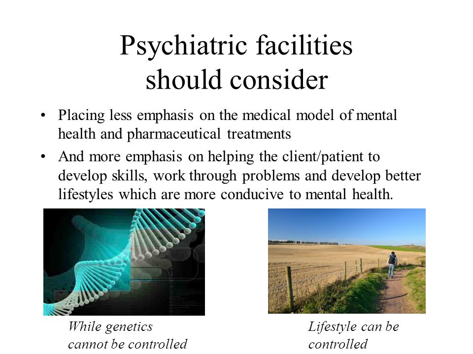 Psychiatric facilities should consider Placing less emphasis on the medical model of mental health and pharmaceutical treatments And more emphasis on
