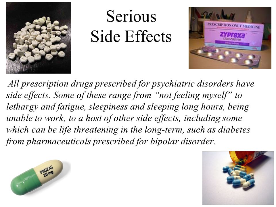 Serious Side Effects All prescription drugs prescribed for psychiatric disorders have side effects. Some of these range from not feeling myself to let