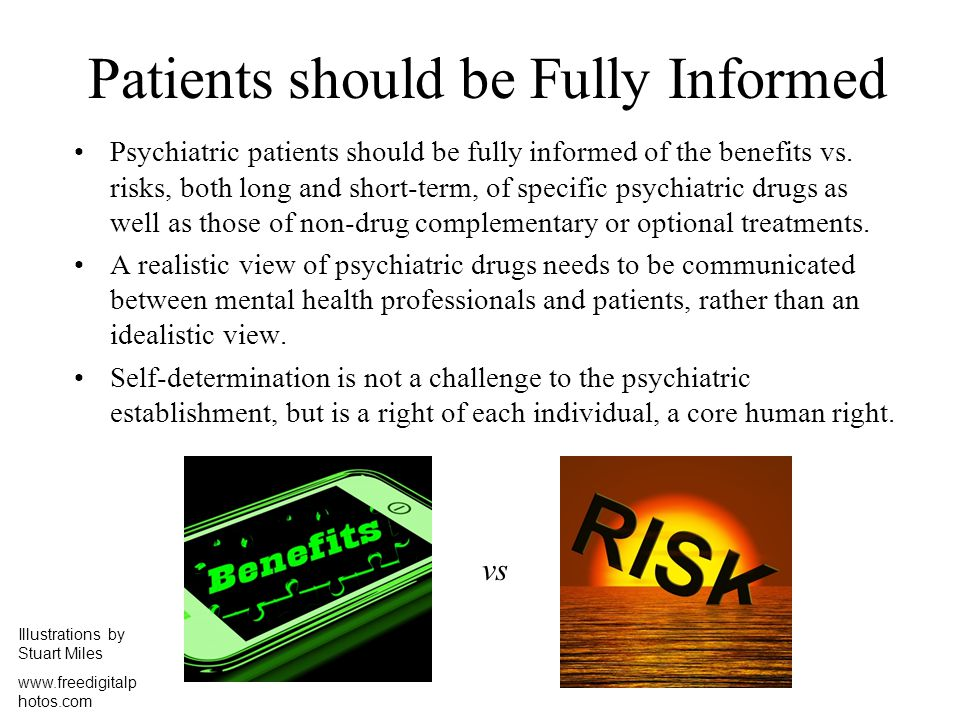 Patients should be Fully Informed Psychiatric patients should be fully informed of the benefits vs. risks, both long and short-term, of specific psych