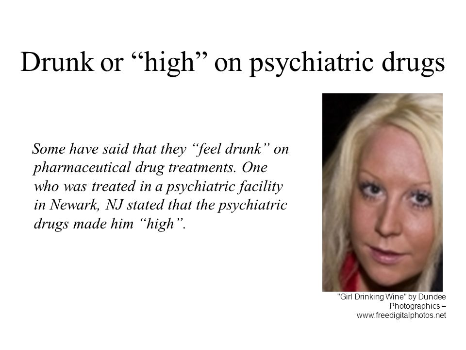 Drunk or high on psychiatric drugs Some have said that they feel drunk on pharmaceutical drug treatments. One who was treated in a psychiatric facilit