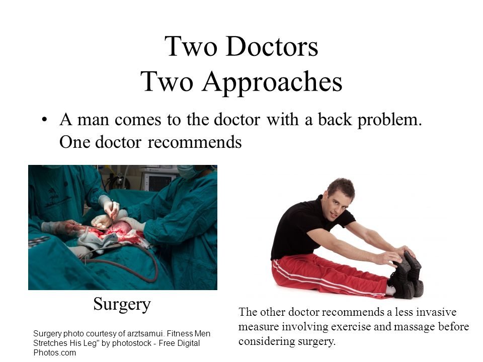 Two Doctors Two Approaches A man comes to the doctor with a back problem. One doctor recommends Surgery The other doctor recommends a less invasive me