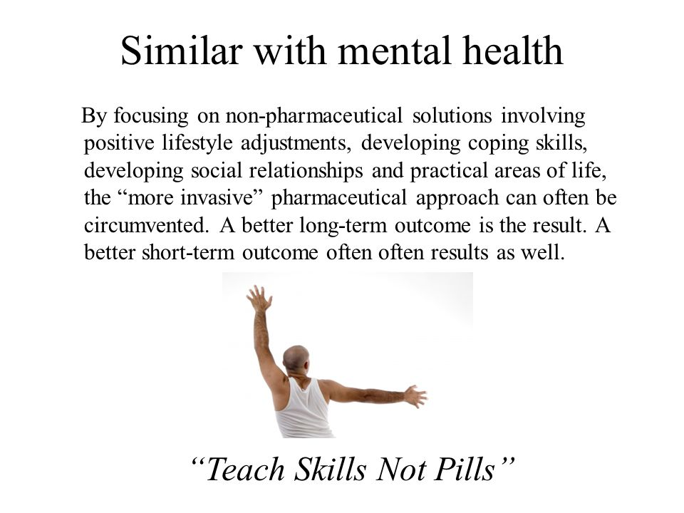 Similar with mental health By focusing on non-pharmaceutical solutions involving positive lifestyle adjustments, developing coping skills, developing