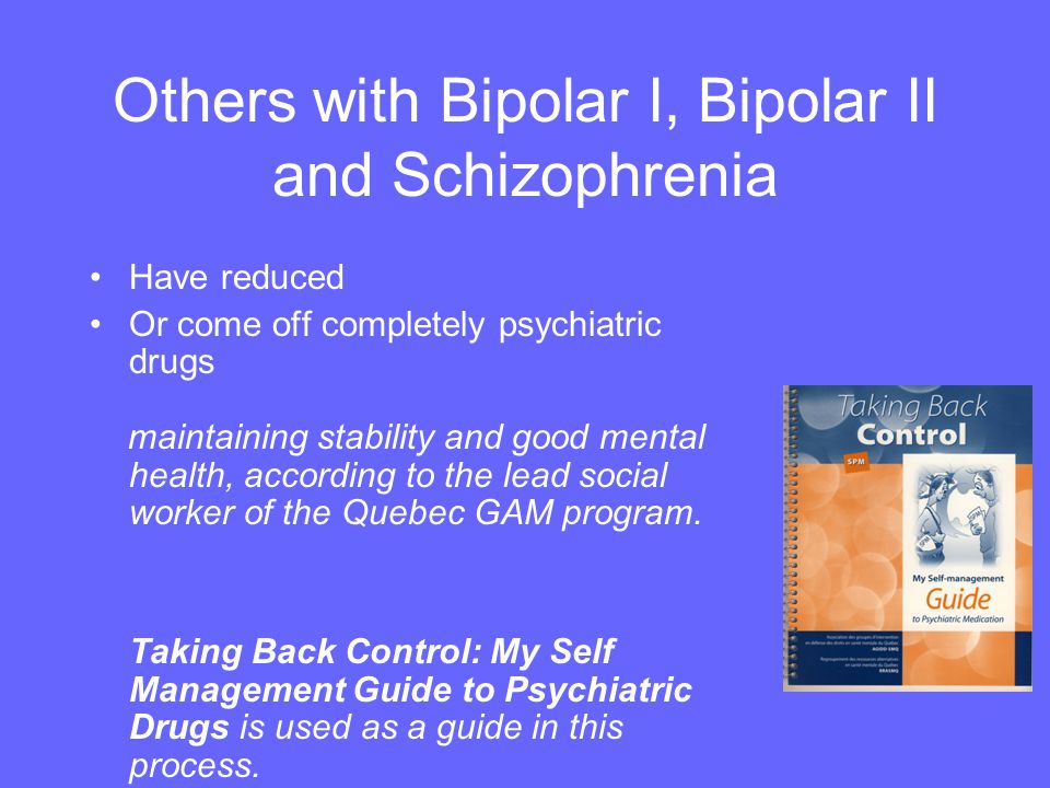Others with Bipolar I, Bipolar II and Schizophrenia Have reduced Or come off completely psychiatric drugs maintaining stability and good mental health