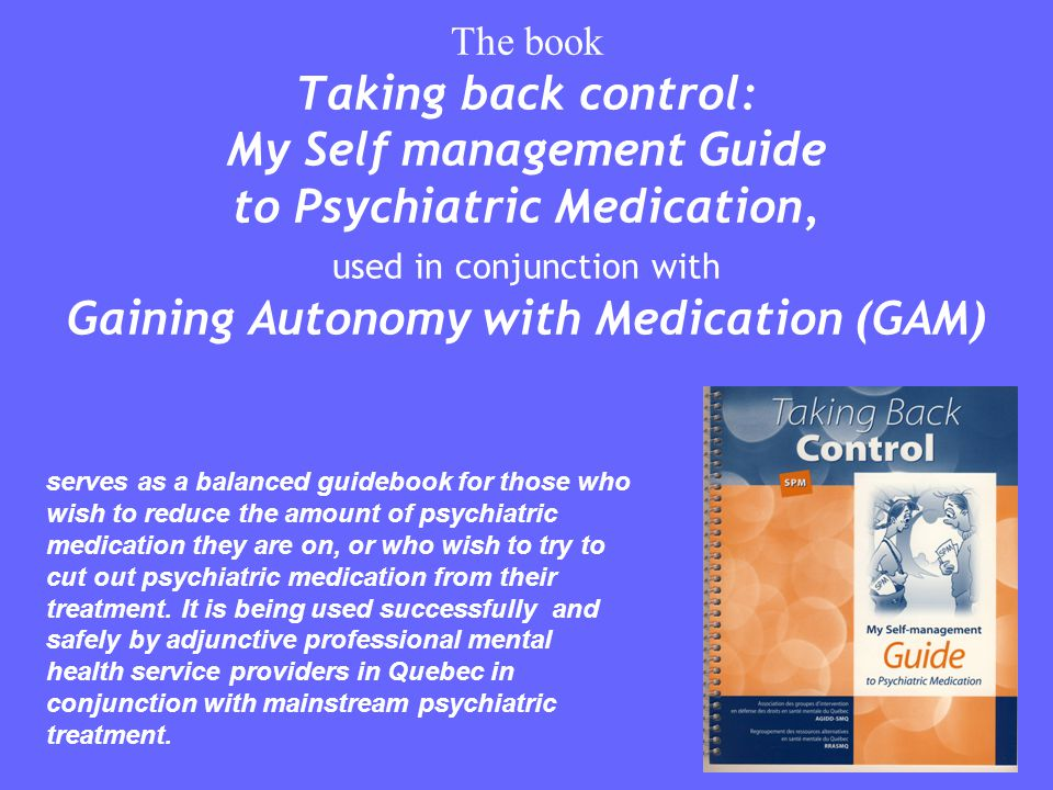 The book Taking back control: My Self management Guide to Psychiatric Medication, used in conjunction with Gaining Autonomy with Medication (GAM) serv