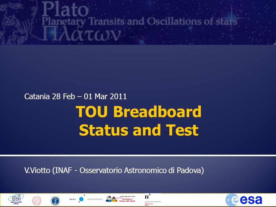 Catania 28 Feb – 01 Mar 2011 V.Viotto (INAF - Osservatorio Astronomico di Padova) TOU Breadboard Status and Test