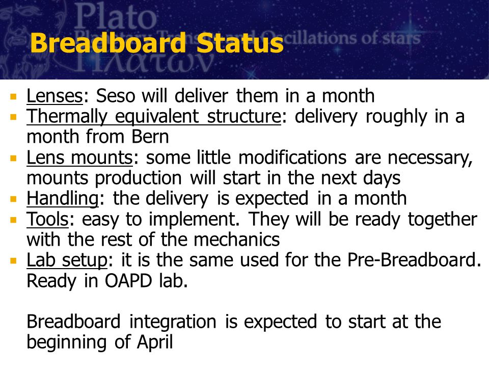 Breadboard Status Lenses: Seso will deliver them in a month Thermally equivalent structure: delivery roughly in a month from Bern Lens mounts: some little modifications are necessary, mounts production will start in the next days Handling: the delivery is expected in a month Tools: easy to implement.