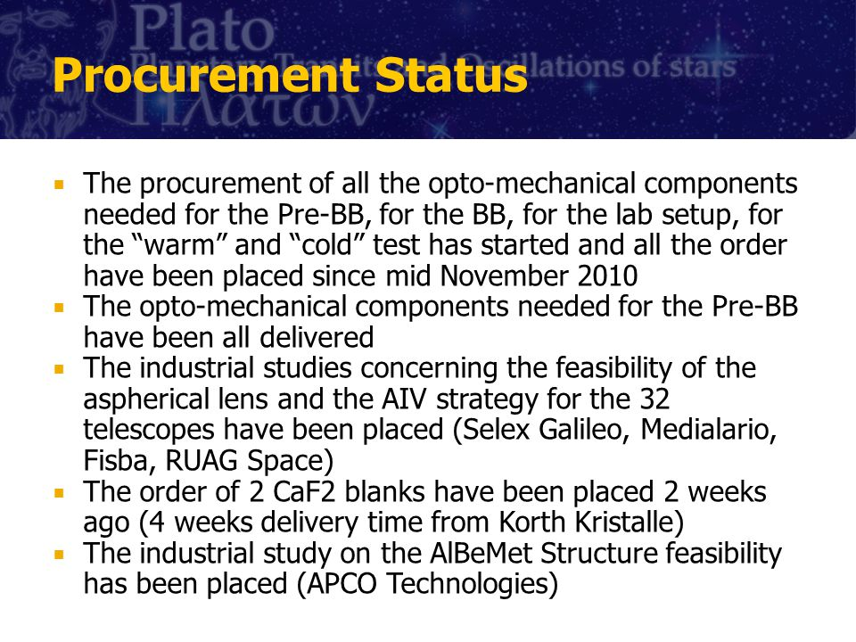 Procurement Status The procurement of all the opto-mechanical components needed for the Pre-BB, for the BB, for the lab setup, for the warm and cold test has started and all the order have been placed since mid November 2010 The opto-mechanical components needed for the Pre-BB have been all delivered The industrial studies concerning the feasibility of the aspherical lens and the AIV strategy for the 32 telescopes have been placed (Selex Galileo, Medialario, Fisba, RUAG Space) The order of 2 CaF2 blanks have been placed 2 weeks ago (4 weeks delivery time from Korth Kristalle) The industrial study on the AlBeMet Structure feasibility has been placed (APCO Technologies)
