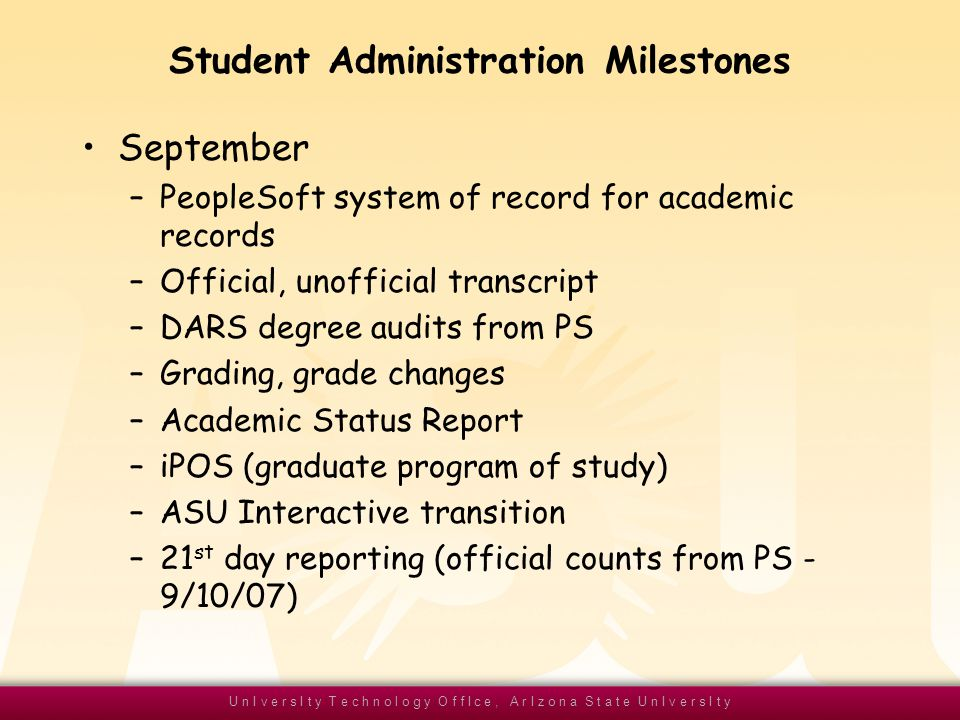 U n I v e r s I t y T e c h n o l o g y O f f I c e, A r I z o n a S t a t e U n I v e r s I t y Student Administration Milestones September –PeopleSoft system of record for academic records –Official, unofficial transcript –DARS degree audits from PS –Grading, grade changes –Academic Status Report –iPOS (graduate program of study) –ASU Interactive transition –21 st day reporting (official counts from PS - 9/10/07)