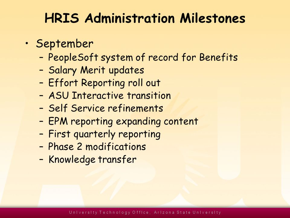 U n I v e r s I t y T e c h n o l o g y O f f I c e, A r I z o n a S t a t e U n I v e r s I t y HRIS Administration Milestones September –PeopleSoft system of record for Benefits –Salary Merit updates –Effort Reporting roll out –ASU Interactive transition –Self Service refinements –EPM reporting expanding content –First quarterly reporting –Phase 2 modifications –Knowledge transfer