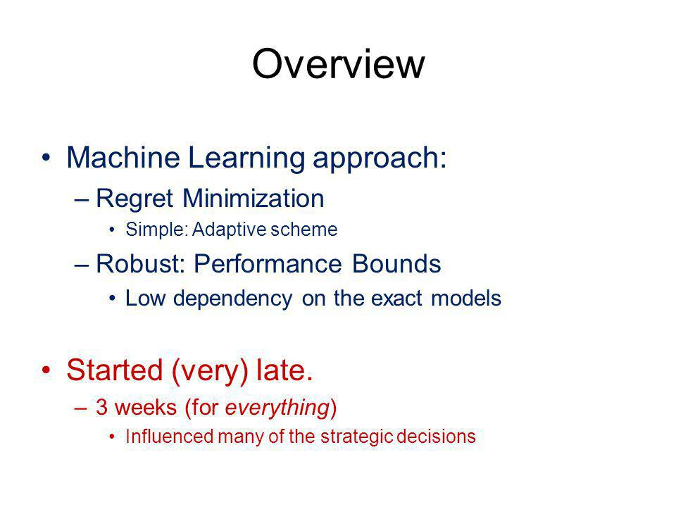 Overview Machine Learning approach: –Regret Minimization Simple: Adaptive scheme –Robust: Performance Bounds Low dependency on the exact models Starte