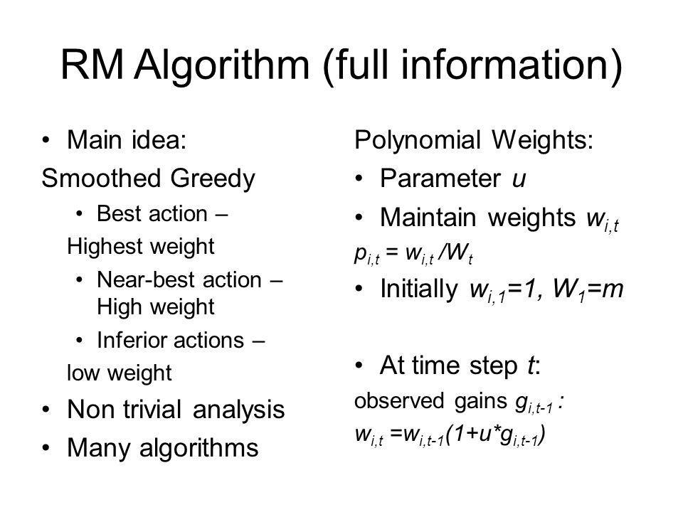 RM Algorithm (full information) Main idea: Smoothed Greedy Best action – Highest weight Near-best action – High weight Inferior actions – low weight Non trivial analysis Many algorithms Polynomial Weights: Parameter u Maintain weights w i,t p i,t = w i,t /W t Initially w i,1 =1, W 1 =m At time step t: observed gains g i,t-1 : w i,t =w i,t-1 (1+u*g i,t-1 )