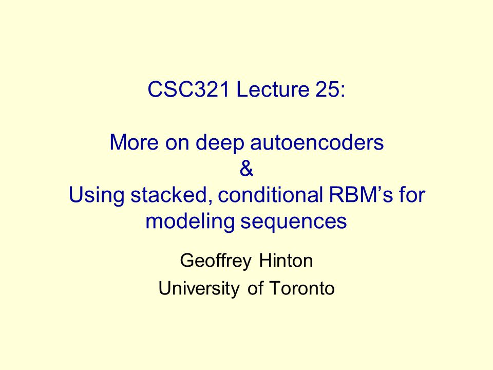 CSC321 Lecture 25: More on deep autoencoders & Using stacked, conditional RBMs for modeling sequences Geoffrey Hinton University of Toronto