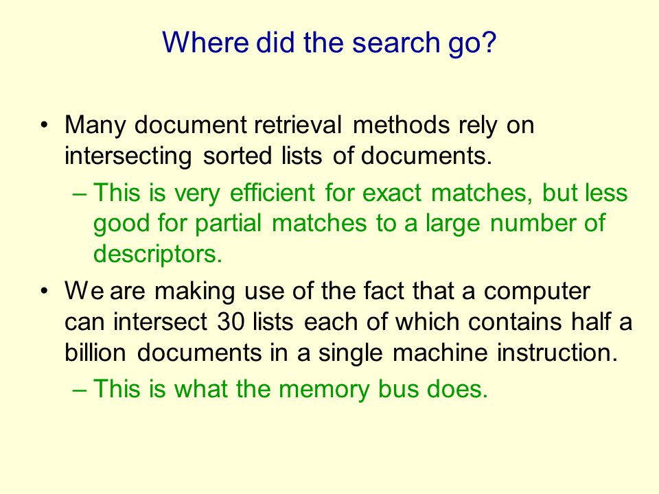 Where did the search go? Many document retrieval methods rely on intersecting sorted lists of documents. –This is very efficient for exact matches, bu