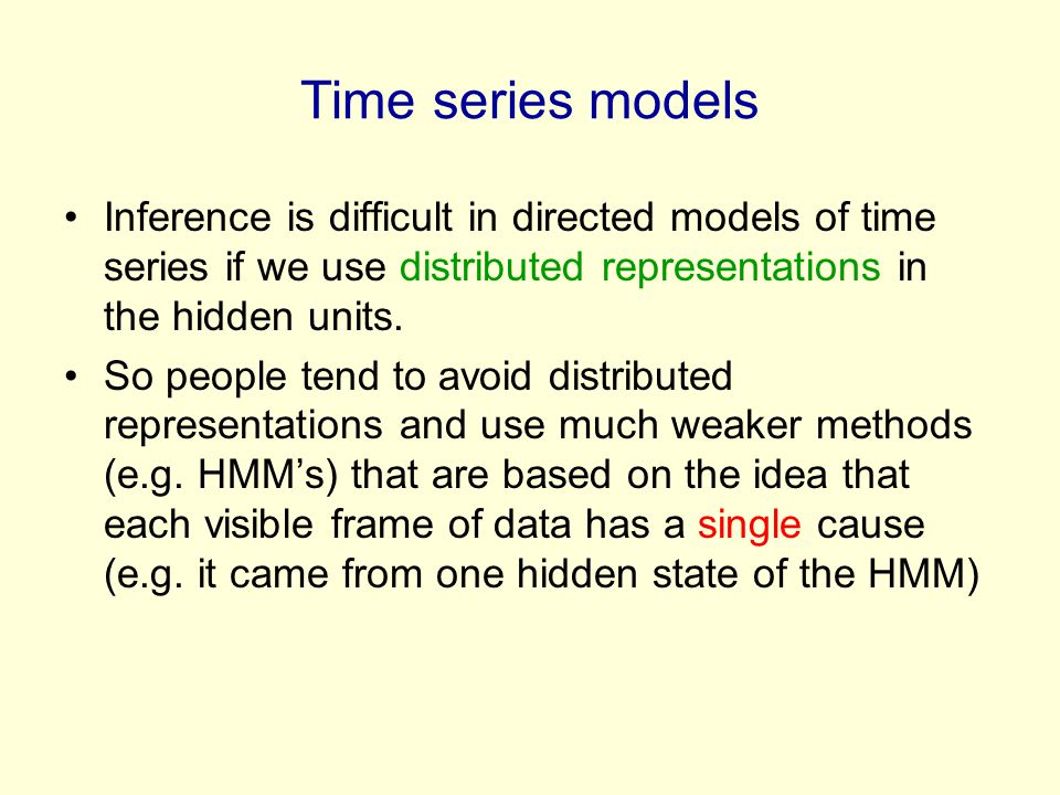 Time series models Inference is difficult in directed models of time series if we use distributed representations in the hidden units. So people tend