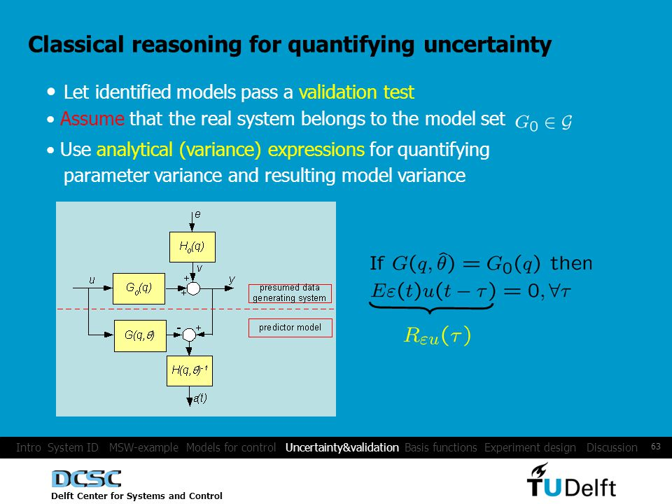 Delft Center for Systems and Control 63 Classical reasoning for quantifying uncertainty Let identified models pass a validation test Assume that the real system belongs to the model set Use analytical (variance) expressions for quantifying parameter variance and resulting model variance Intro System ID MSW-example Models for control Uncertainty&validation Basis functions Experiment design Discussion