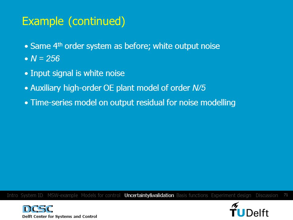 Delft Center for Systems and Control 71 Example (continued) Same 4 th order system as before; white output noise N = 256 Input signal is white noise Auxiliary high-order OE plant model of order N/5 Time-series model on output residual for noise modelling Intro System ID MSW-example Models for control Uncertainty&validation Basis functions Experiment design Discussion