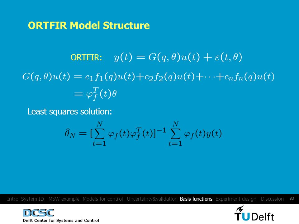 Delft Center for Systems and Control 83 ORTFIR: ORTFIR Model Structure Least squares solution: Intro System ID MSW-example Models for control Uncertainty&validation Basis functions Experiment design Discussion