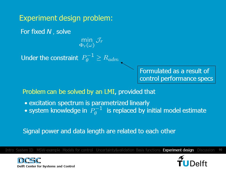 Delft Center for Systems and Control 90 Experiment design problem: Under the constraint For fixed N, solve Formulated as a result of control performance specs Problem can be solved by an LMI, provided that excitation spectrum is parametrized linearly system knowledge in is replaced by initial model estimate Signal power and data length are related to each other Intro System ID MSW-example Models for control Uncertainty&validation Basis functions Experiment design Discussion