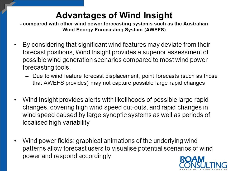 Advantages of Wind Insight - compared with other wind power forecasting systems such as the Australian Wind Energy Forecasting System (AWEFS) By considering that significant wind features may deviate from their forecast positions, Wind Insight provides a superior assessment of possible wind generation scenarios compared to most wind power forecasting tools.