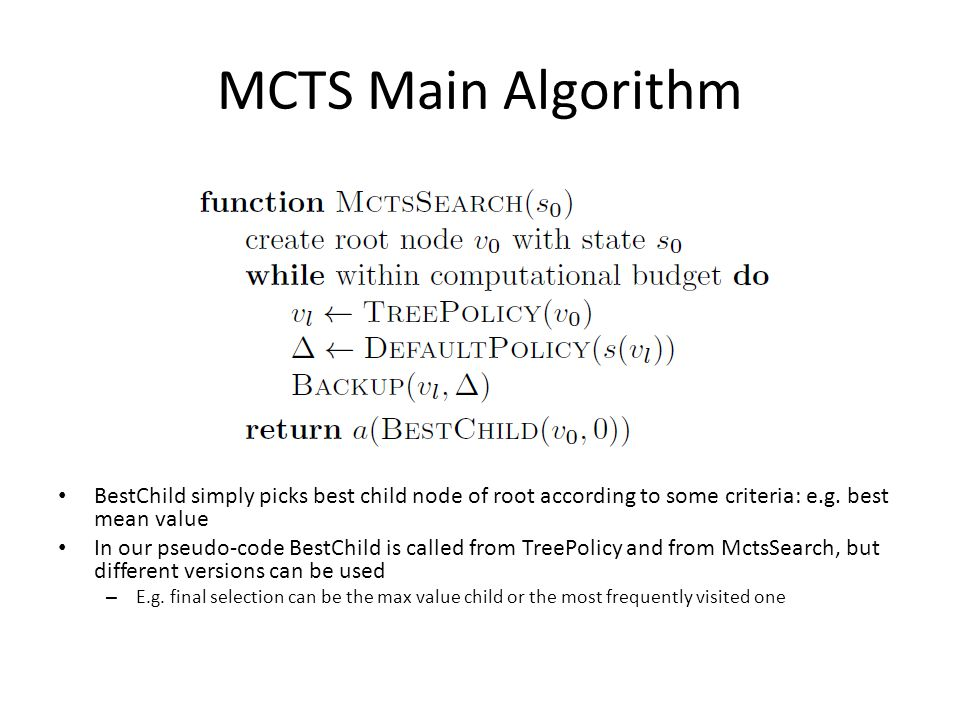 MCTS Main Algorithm BestChild simply picks best child node of root according to some criteria: e.g.