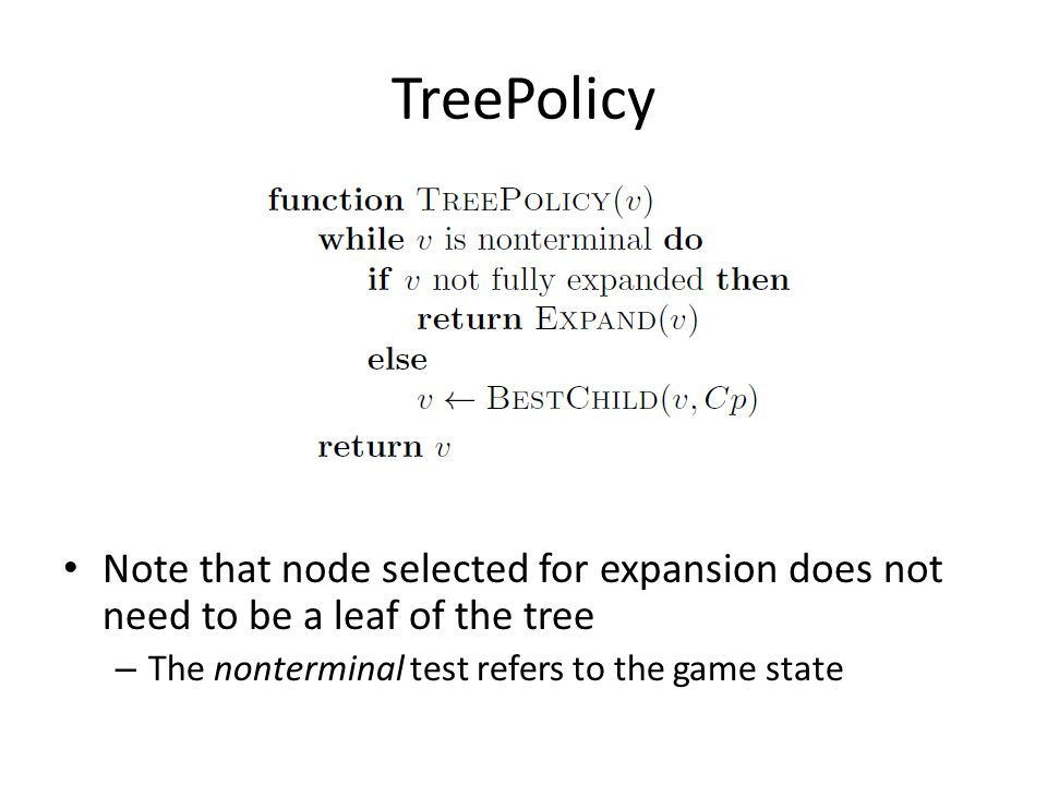 TreePolicy Note that node selected for expansion does not need to be a leaf of the tree – The nonterminal test refers to the game state
