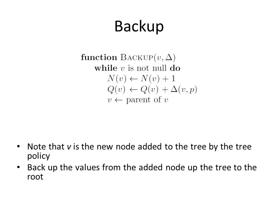Backup Note that v is the new node added to the tree by the tree policy Back up the values from the added node up the tree to the root