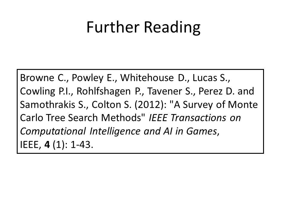 Further Reading Browne C., Powley E., Whitehouse D., Lucas S., Cowling P.I., Rohlfshagen P., Tavener S., Perez D.