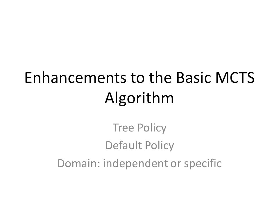 Enhancements to the Basic MCTS Algorithm Tree Policy Default Policy Domain: independent or specific