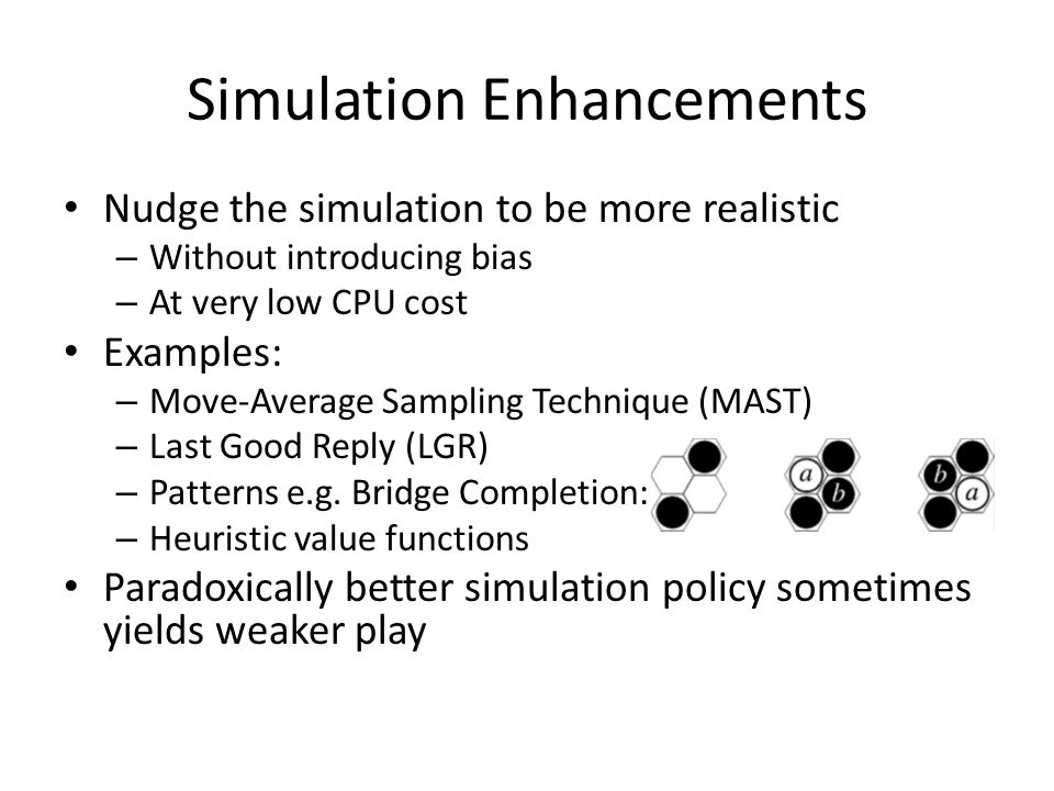 Simulation Enhancements Nudge the simulation to be more realistic – Without introducing bias – At very low CPU cost Examples: – Move-Average Sampling Technique (MAST) – Last Good Reply (LGR) – Patterns e.g.