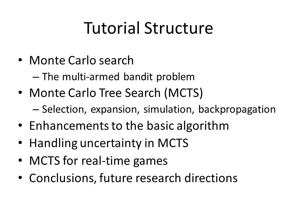 Tutorial Structure Monte Carlo search – The multi-armed bandit problem Monte Carlo Tree Search (MCTS) – Selection, expansion, simulation, backpropagation Enhancements to the basic algorithm Handling uncertainty in MCTS MCTS for real-time games Conclusions, future research directions