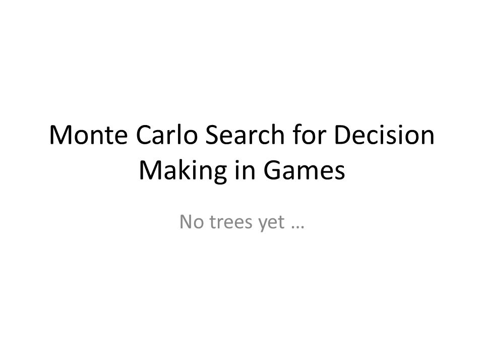 Monte Carlo Search for Decision Making in Games No trees yet …