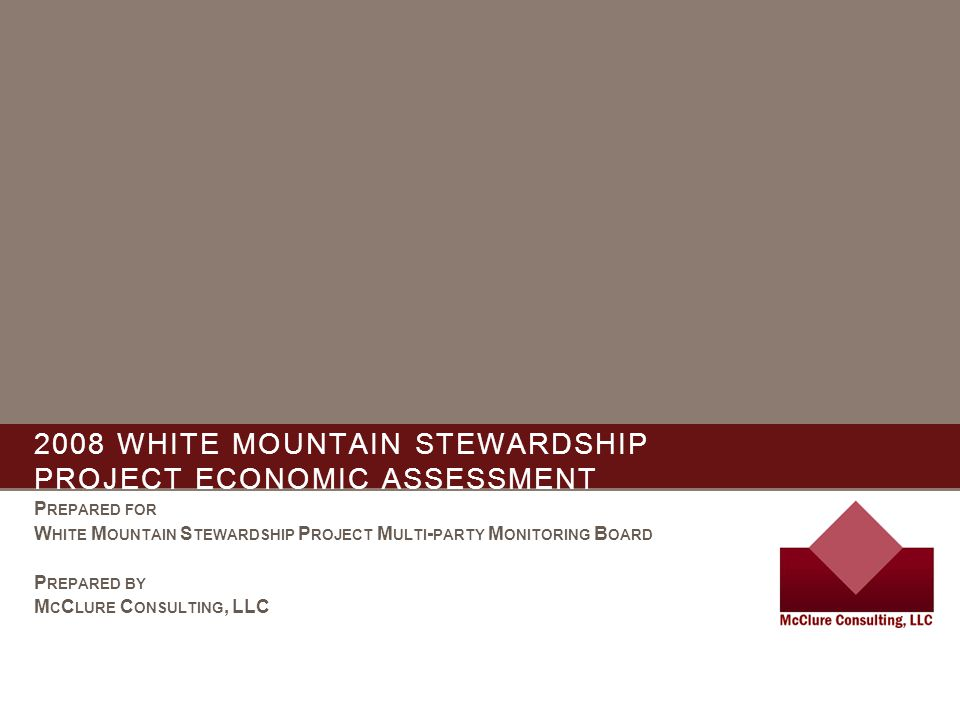2008 WHITE MOUNTAIN STEWARDSHIP PROJECT ECONOMIC ASSESSMENT P REPARED FOR W HITE M OUNTAIN S TEWARDSHIP P ROJECT M ULTI - PARTY M ONITORING B OARD P REPARED BY M C C LURE C ONSULTING, LLC