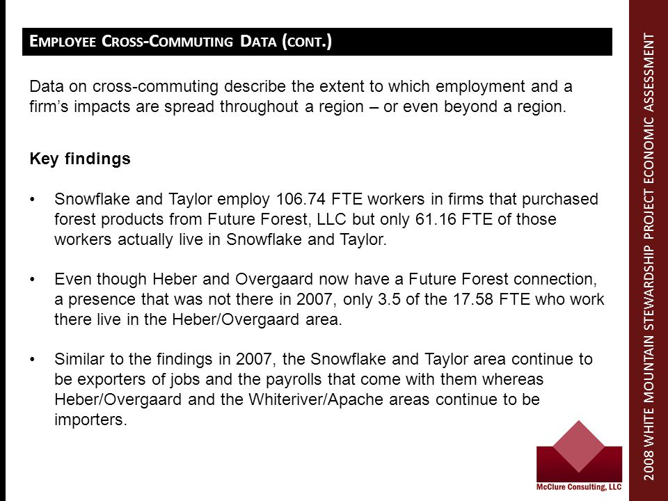 E MPLOYEE C ROSS -C OMMUTING D ATA ( CONT.) Key findings Snowflake and Taylor employ 106.74 FTE workers in firms that purchased forest products from Future Forest, LLC but only 61.16 FTE of those workers actually live in Snowflake and Taylor.