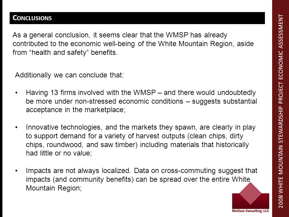 C ONCLUSIONS Additionally we can conclude that: Having 13 firms involved with the WMSP – and there would undoubtedly be more under non-stressed economic conditions – suggests substantial acceptance in the marketplace; Innovative technologies, and the markets they spawn, are clearly in play to support demand for a variety of harvest outputs (clean chips, dirty chips, roundwood, and saw timber) including materials that historically had little or no value; Impacts are not always localized.