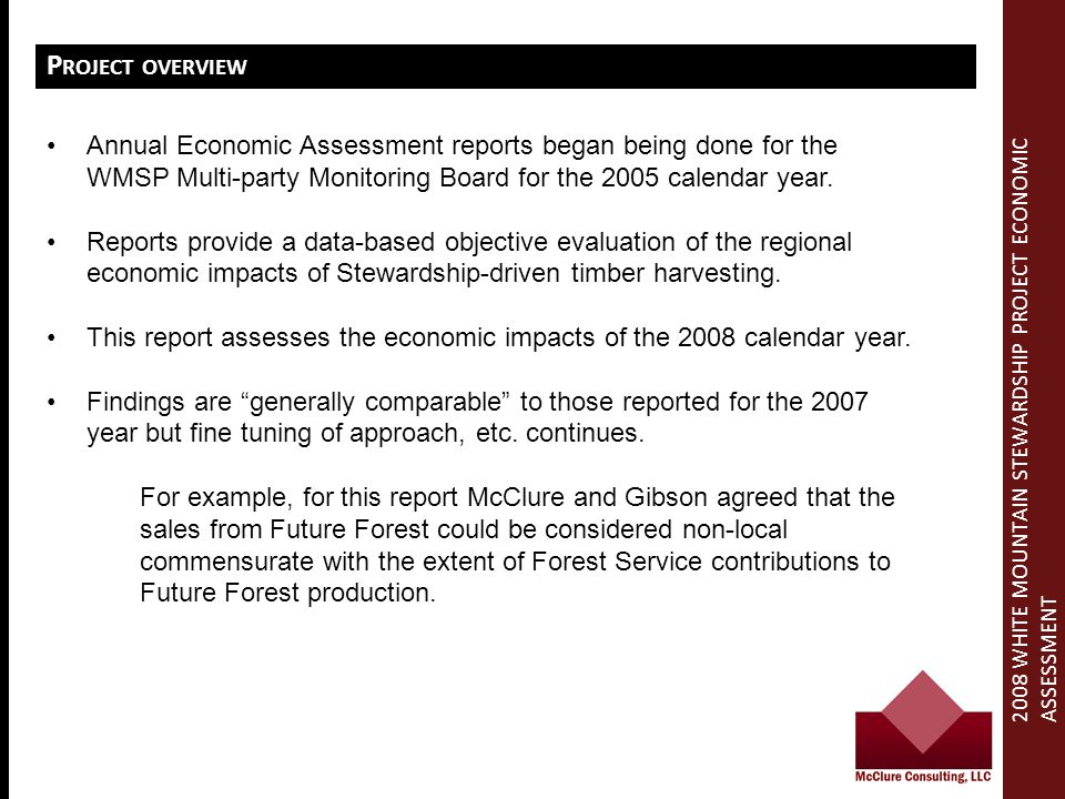 2008 WHITE MOUNTAIN STEWARDSHIP PROJECT ECONOMIC ASSESSMENT P ROJECT OVERVIEW Annual Economic Assessment reports began being done for the WMSP Multi-party Monitoring Board for the 2005 calendar year.