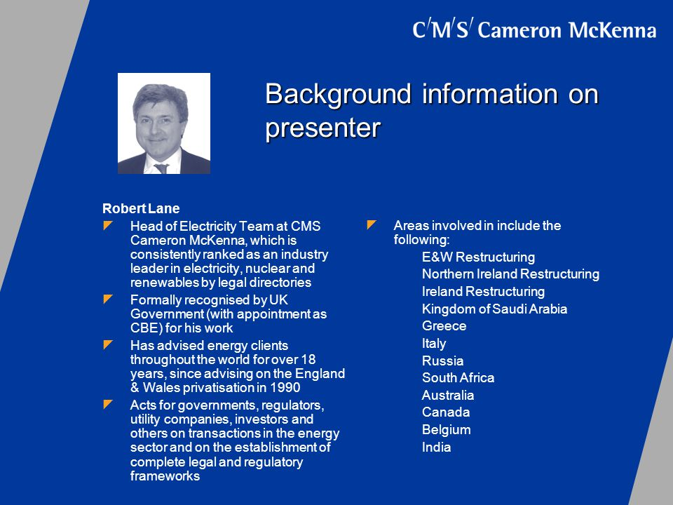 Background information on presenter Robert Lane Head of Electricity Team at CMS Cameron McKenna, which is consistently ranked as an industry leader in electricity, nuclear and renewables by legal directories Formally recognised by UK Government (with appointment as CBE) for his work Has advised energy clients throughout the world for over 18 years, since advising on the England & Wales privatisation in 1990 Acts for governments, regulators, utility companies, investors and others on transactions in the energy sector and on the establishment of complete legal and regulatory frameworks Areas involved in include the following: E&W Restructuring Northern Ireland Restructuring Ireland Restructuring Kingdom of Saudi Arabia Greece Italy Russia South Africa Australia Canada Belgium India