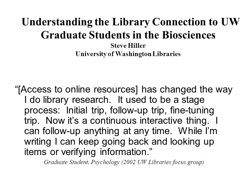 Understanding the Library Connection to UW Graduate Students in the Biosciences Steve Hiller University of Washington Libraries [Access to online resources] has changed the way I do library research.