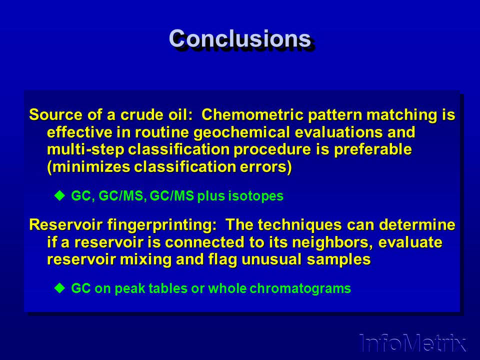 InfoMetrix ConclusionsConclusions Source of a crude oil: Chemometric pattern matching is effective in routine geochemical evaluations and multi-step c