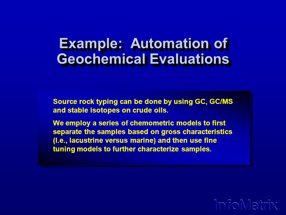 InfoMetrix Example: Automation of Geochemical Evaluations Source rock typing can be done by using GC, GC/MS and stable isotopes on crude oils. We empl