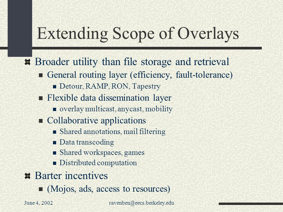 June 4, 2002ravenben@eecs.berkeley.edu Extending Scope of Overlays Broader utility than file storage and retrieval General routing layer (efficiency, fault-tolerance) Detour, RAMP, RON, Tapestry Flexible data dissemination layer overlay multicast, anycast, mobility Collaborative applications Shared annotations, mail filtering Data transcoding Shared workspaces, games Distributed computation Barter incentives (Mojos, ads, access to resources)
