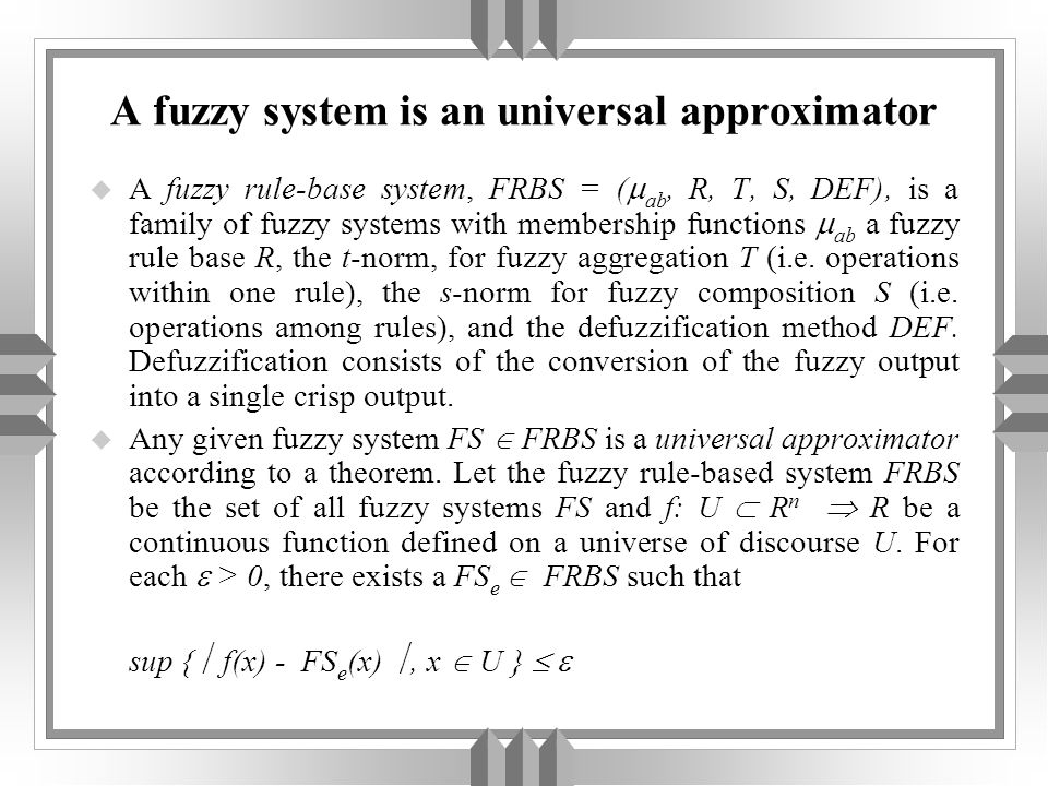 A fuzzy system is an universal approximator u A fuzzy rule-base system, FRBS = ( ab, R, T, S, DEF), is a family of fuzzy systems with membership funct