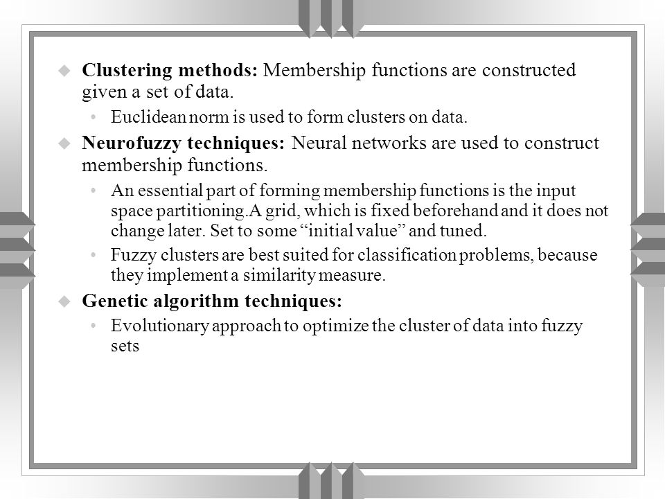 u Clustering methods: Membership functions are constructed given a set of data. Euclidean norm is used to form clusters on data. u Neurofuzzy techniqu