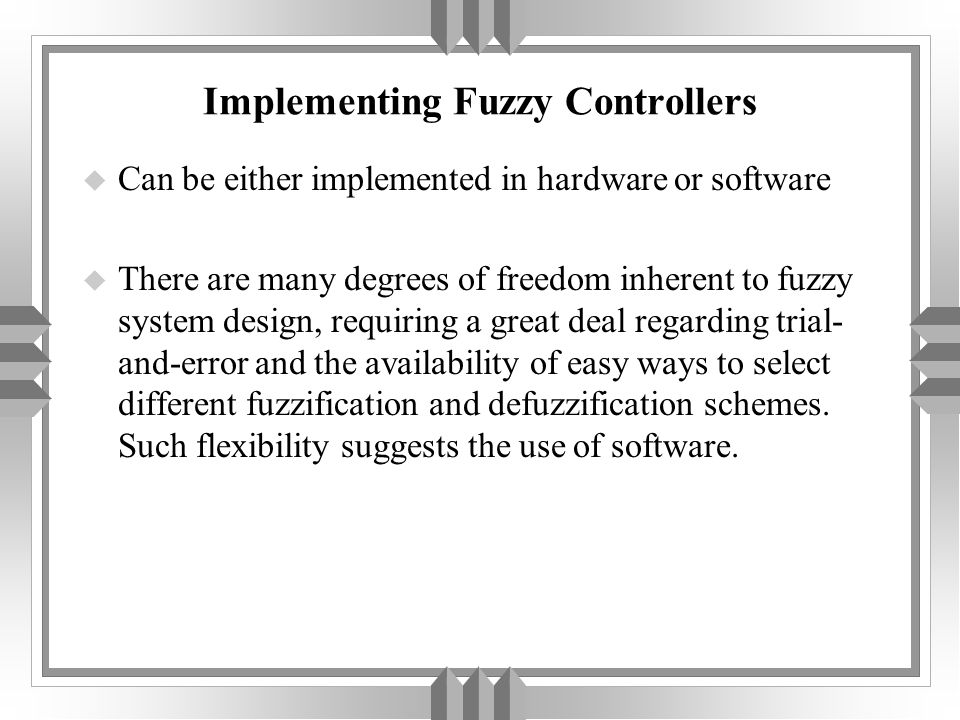 Implementing Fuzzy Controllers u Can be either implemented in hardware or software u There are many degrees of freedom inherent to fuzzy system design