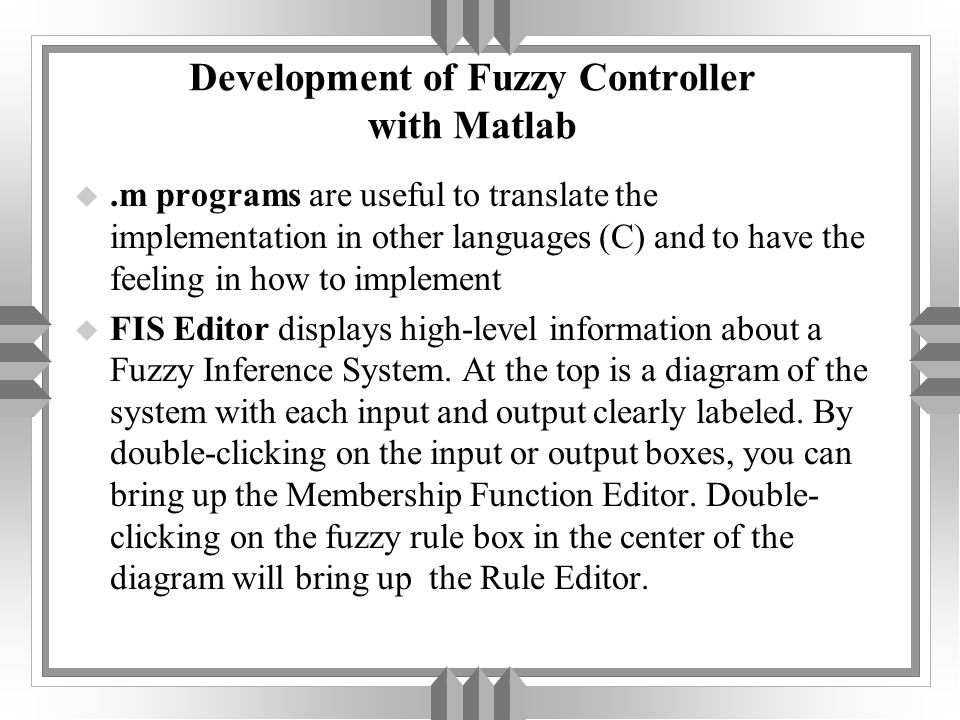 Development of Fuzzy Controller with Matlab u.m programs are useful to translate the implementation in other languages (C) and to have the feeling in