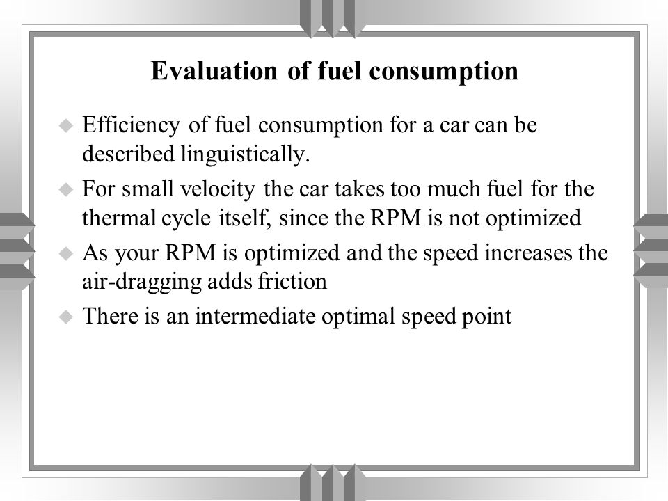 Evaluation of fuel consumption u Efficiency of fuel consumption for a car can be described linguistically. u For small velocity the car takes too much