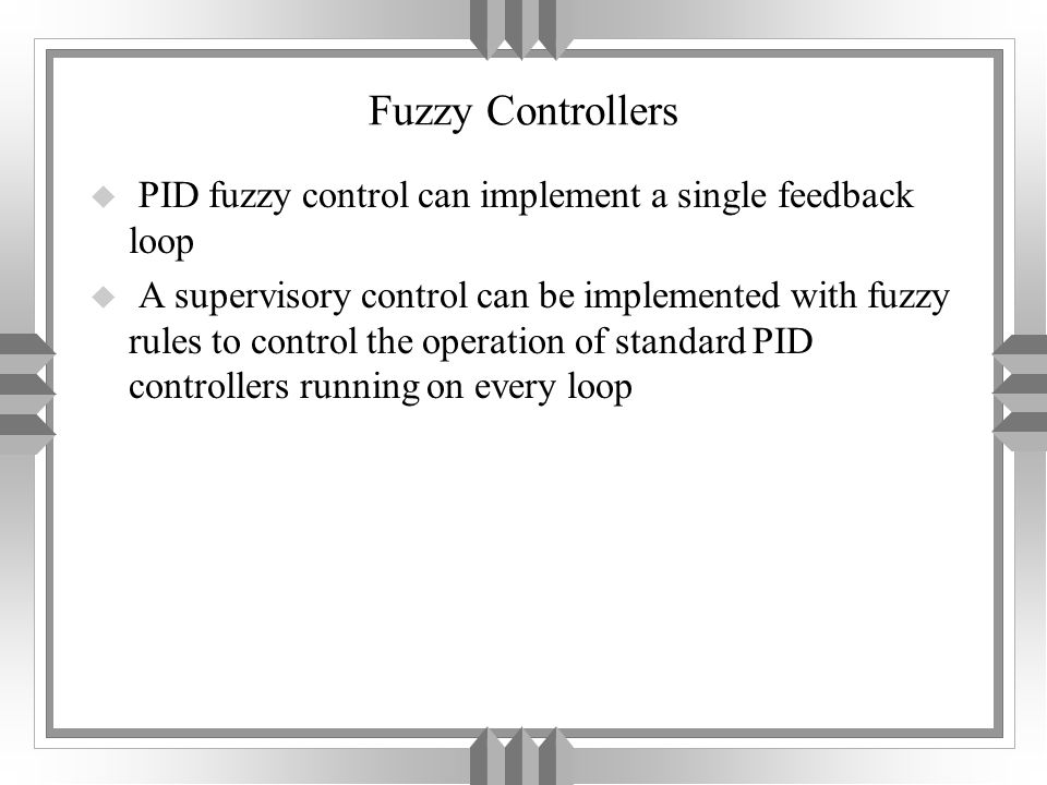 Fuzzy Controllers u PID fuzzy control can implement a single feedback loop u A supervisory control can be implemented with fuzzy rules to control the