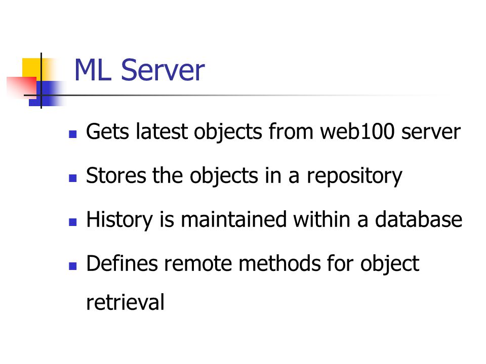 ML Server Gets latest objects from web100 server Stores the objects in a repository History is maintained within a database Defines remote methods for object retrieval