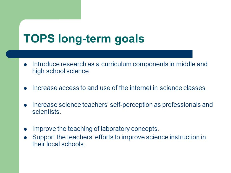 TOPS long-term goals Introduce research as a curriculum components in middle and high school science. Increase access to and use of the internet in sc