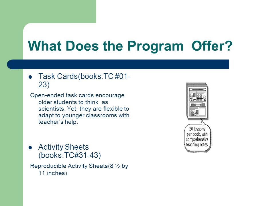 What Does the Program Offer? Task Cards(books:TC #01- 23) Open-ended task cards encourage older students to think as scientists. Yet, they are flexibl
